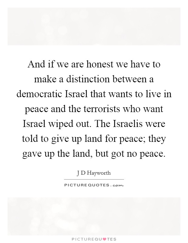 And if we are honest we have to make a distinction between a democratic Israel that wants to live in peace and the terrorists who want Israel wiped out. The Israelis were told to give up land for peace; they gave up the land, but got no peace Picture Quote #1