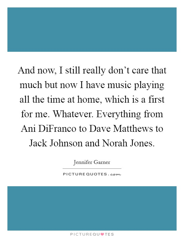And now, I still really don't care that much but now I have music playing all the time at home, which is a first for me. Whatever. Everything from Ani DiFranco to Dave Matthews to Jack Johnson and Norah Jones Picture Quote #1