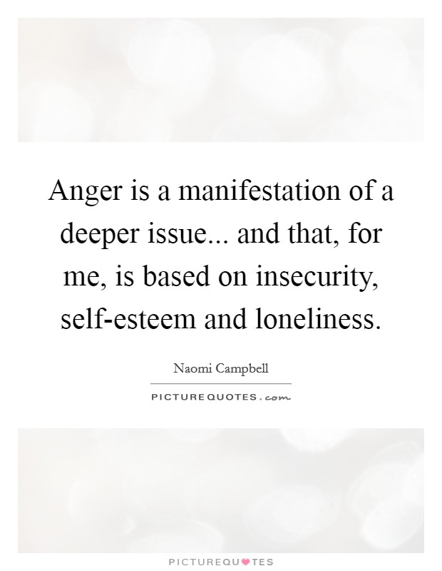Anger is a manifestation of a deeper issue... and that, for me, is based on insecurity, self-esteem and loneliness Picture Quote #1