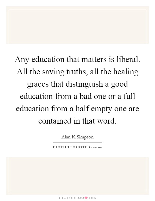 Any education that matters is liberal. All the saving truths, all the healing graces that distinguish a good education from a bad one or a full education from a half empty one are contained in that word Picture Quote #1