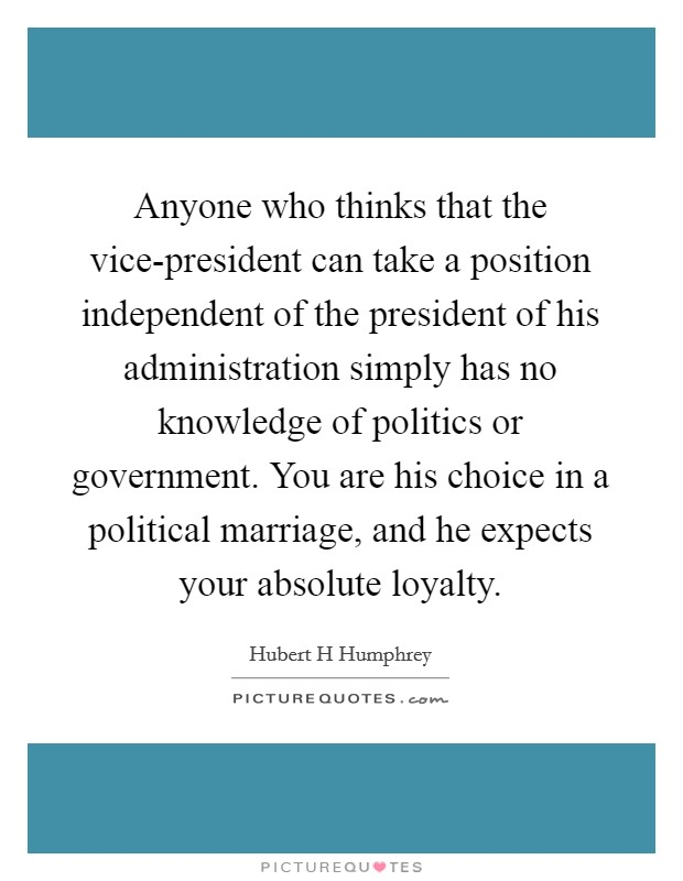 Anyone who thinks that the vice-president can take a position independent of the president of his administration simply has no knowledge of politics or government. You are his choice in a political marriage, and he expects your absolute loyalty Picture Quote #1