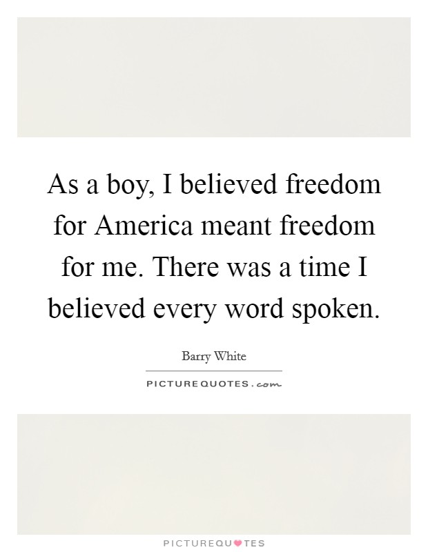As a boy, I believed freedom for America meant freedom for me. There was a time I believed every word spoken Picture Quote #1