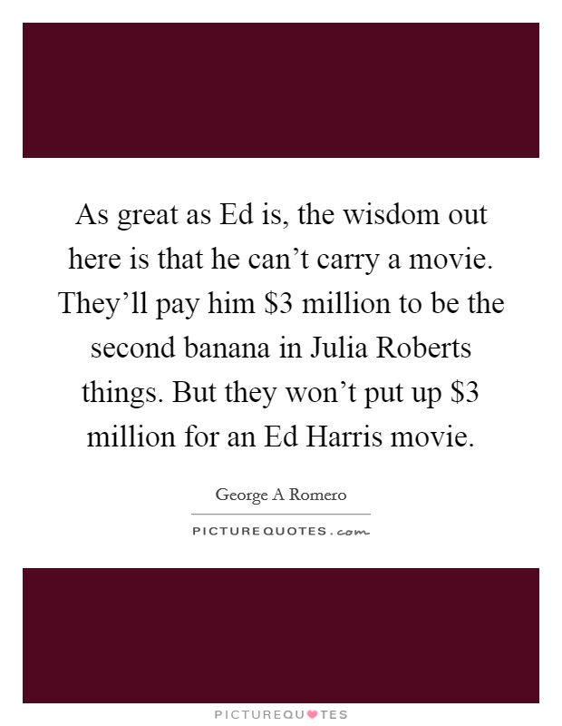 As great as Ed is, the wisdom out here is that he can't carry a movie. They'll pay him $3 million to be the second banana in Julia Roberts things. But they won't put up $3 million for an Ed Harris movie Picture Quote #1