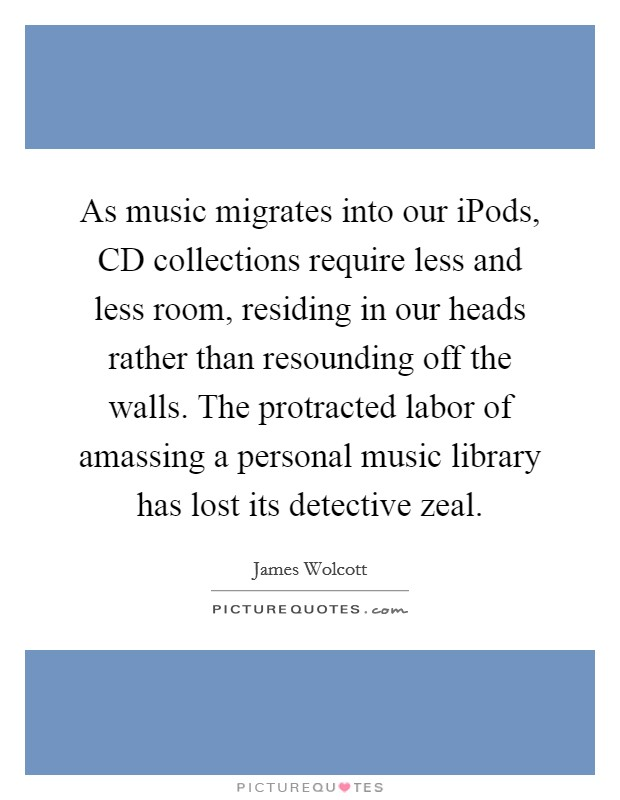 As music migrates into our iPods, CD collections require less and less room, residing in our heads rather than resounding off the walls. The protracted labor of amassing a personal music library has lost its detective zeal Picture Quote #1