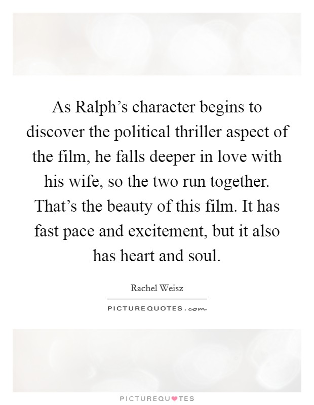 As Ralph's character begins to discover the political thriller aspect of the film, he falls deeper in love with his wife, so the two run together. That's the beauty of this film. It has fast pace and excitement, but it also has heart and soul Picture Quote #1