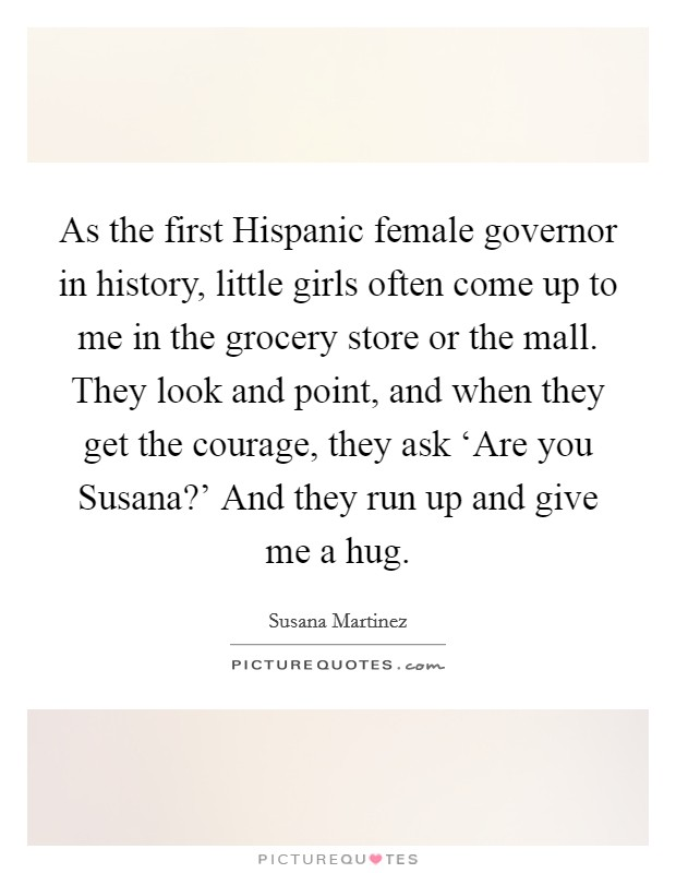As the first Hispanic female governor in history, little girls often come up to me in the grocery store or the mall. They look and point, and when they get the courage, they ask 'Are you Susana?' And they run up and give me a hug Picture Quote #1