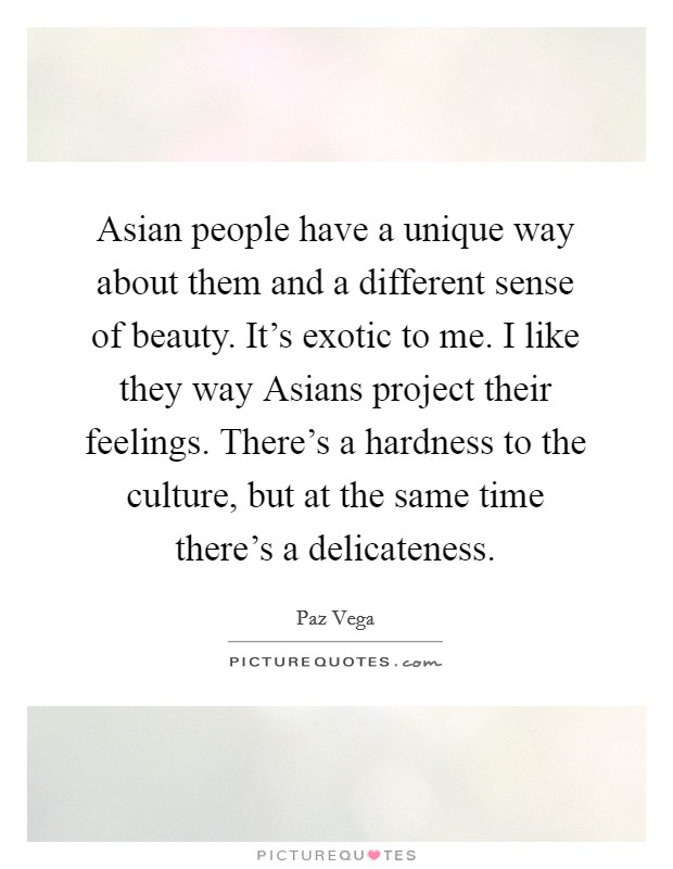 Asian people have a unique way about them and a different sense of beauty. It's exotic to me. I like they way Asians project their feelings. There's a hardness to the culture, but at the same time there's a delicateness Picture Quote #1