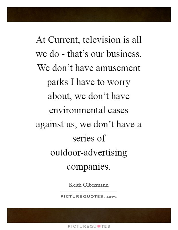At Current, television is all we do - that's our business. We don't have amusement parks I have to worry about, we don't have environmental cases against us, we don't have a series of outdoor-advertising companies Picture Quote #1