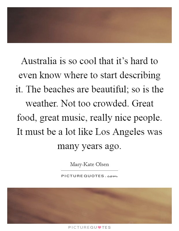 Australia is so cool that it's hard to even know where to start describing it. The beaches are beautiful; so is the weather. Not too crowded. Great food, great music, really nice people. It must be a lot like Los Angeles was many years ago Picture Quote #1