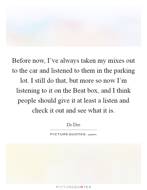 Before now, I've always taken my mixes out to the car and listened to them in the parking lot. I still do that, but more so now I'm listening to it on the Beat box, and I think people should give it at least a listen and check it out and see what it is Picture Quote #1