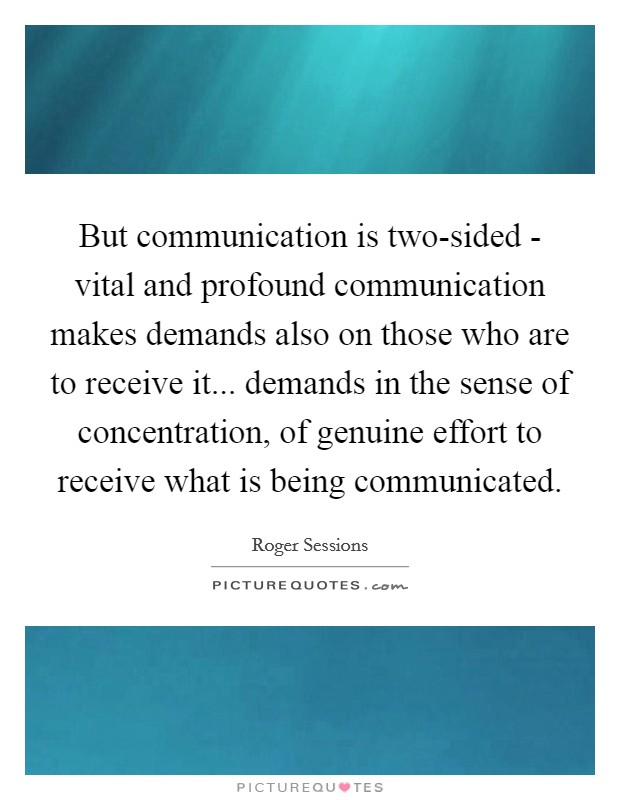But communication is two-sided - vital and profound communication makes demands also on those who are to receive it... demands in the sense of concentration, of genuine effort to receive what is being communicated Picture Quote #1