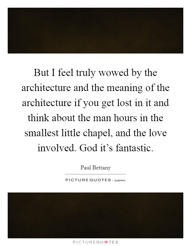 But I feel truly wowed by the architecture and the meaning of the architecture if you get lost in it and think about the man hours in the smallest little chapel, and the love involved. God it's fantastic Picture Quote #1