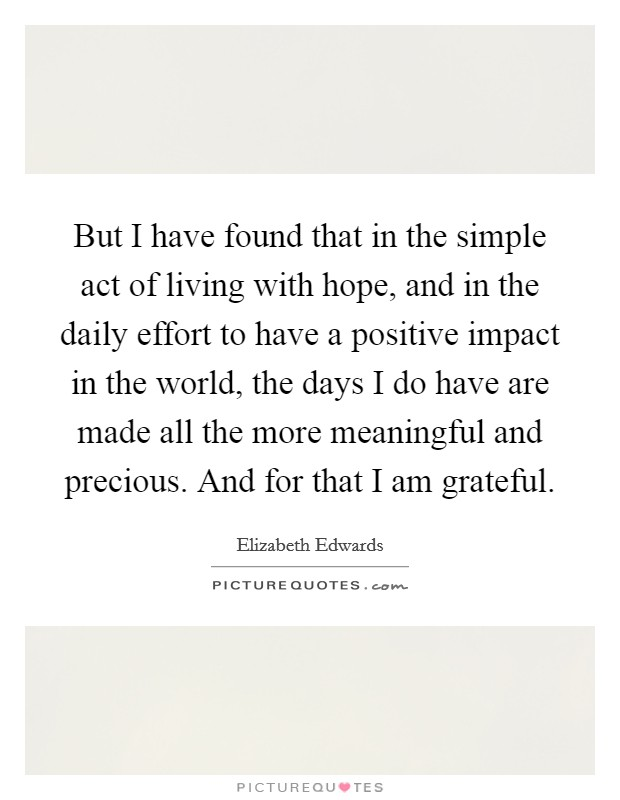 But I have found that in the simple act of living with hope, and in the daily effort to have a positive impact in the world, the days I do have are made all the more meaningful and precious. And for that I am grateful Picture Quote #1