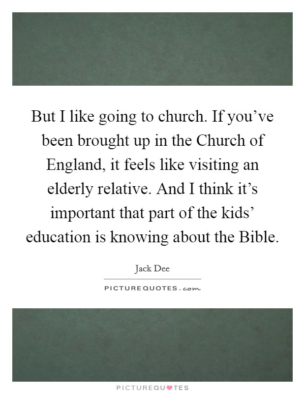But I like going to church. If you've been brought up in the Church of England, it feels like visiting an elderly relative. And I think it's important that part of the kids' education is knowing about the Bible Picture Quote #1