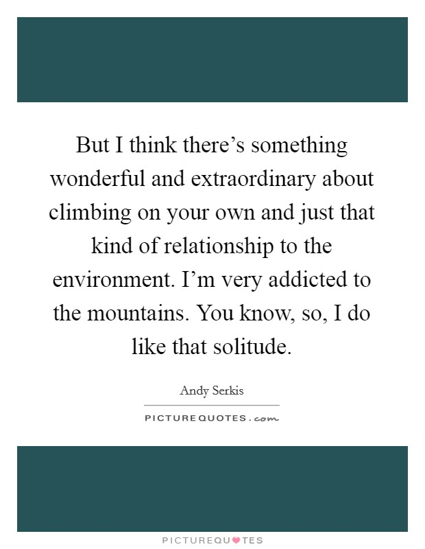 But I think there's something wonderful and extraordinary about climbing on your own and just that kind of relationship to the environment. I'm very addicted to the mountains. You know, so, I do like that solitude Picture Quote #1