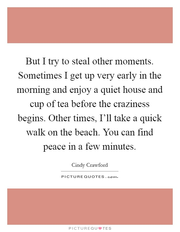 But I try to steal other moments. Sometimes I get up very early in the morning and enjoy a quiet house and cup of tea before the craziness begins. Other times, I'll take a quick walk on the beach. You can find peace in a few minutes Picture Quote #1