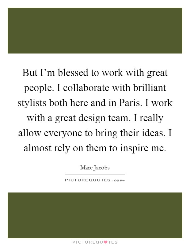 But I'm blessed to work with great people. I collaborate with brilliant stylists both here and in Paris. I work with a great design team. I really allow everyone to bring their ideas. I almost rely on them to inspire me Picture Quote #1