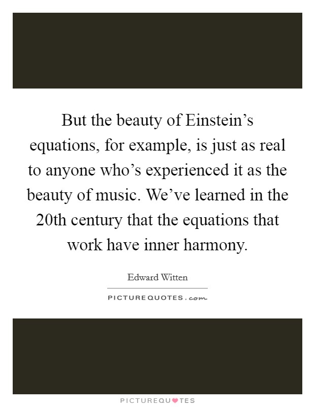 But the beauty of Einstein's equations, for example, is just as real to anyone who's experienced it as the beauty of music. We've learned in the 20th century that the equations that work have inner harmony Picture Quote #1