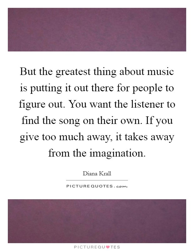 But the greatest thing about music is putting it out there for people to figure out. You want the listener to find the song on their own. If you give too much away, it takes away from the imagination Picture Quote #1