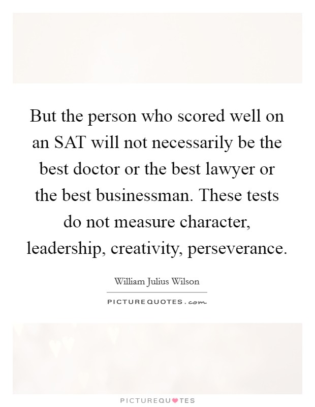 But the person who scored well on an SAT will not necessarily be the best doctor or the best lawyer or the best businessman. These tests do not measure character, leadership, creativity, perseverance Picture Quote #1