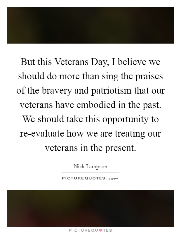But this Veterans Day, I believe we should do more than sing the praises of the bravery and patriotism that our veterans have embodied in the past. We should take this opportunity to re-evaluate how we are treating our veterans in the present Picture Quote #1