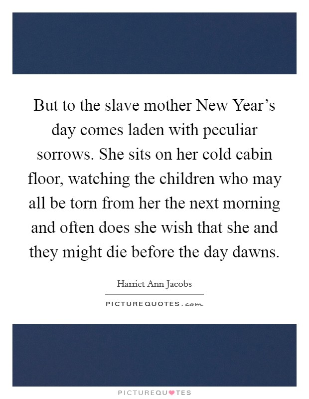 But to the slave mother New Year's day comes laden with peculiar sorrows. She sits on her cold cabin floor, watching the children who may all be torn from her the next morning and often does she wish that she and they might die before the day dawns Picture Quote #1