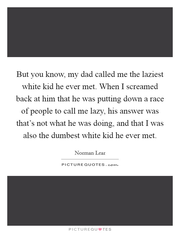 But you know, my dad called me the laziest white kid he ever met. When I screamed back at him that he was putting down a race of people to call me lazy, his answer was that's not what he was doing, and that I was also the dumbest white kid he ever met Picture Quote #1