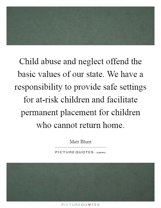 Child abuse and neglect offend the basic values of our state. We have a responsibility to provide safe settings for at-risk children and facilitate permanent placement for children who cannot return home Picture Quote #1