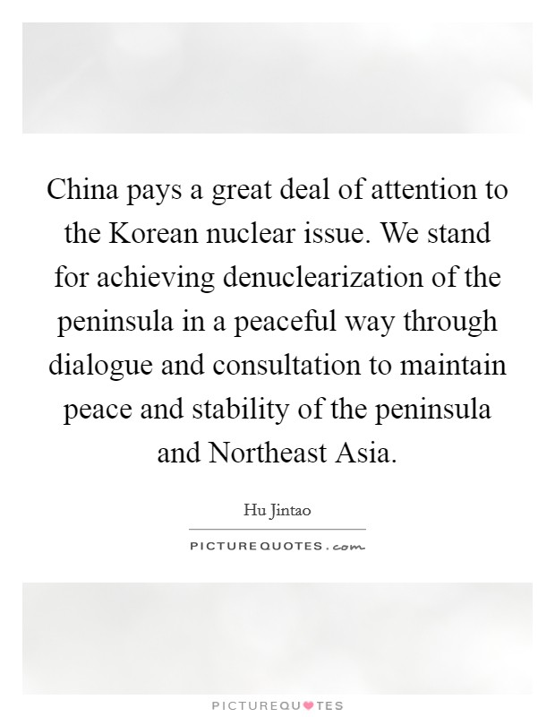 China pays a great deal of attention to the Korean nuclear issue. We stand for achieving denuclearization of the peninsula in a peaceful way through dialogue and consultation to maintain peace and stability of the peninsula and Northeast Asia Picture Quote #1