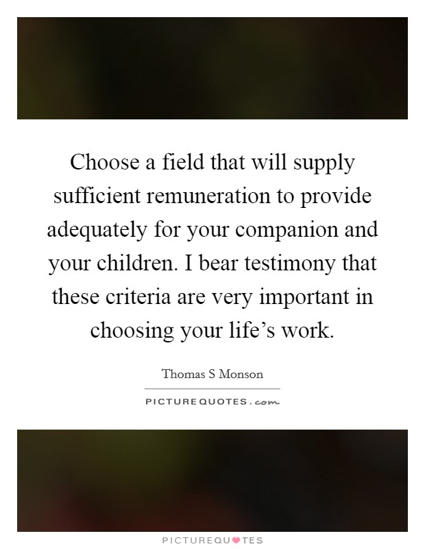Choose a field that will supply sufficient remuneration to provide adequately for your companion and your children. I bear testimony that these criteria are very important in choosing your life's work Picture Quote #1