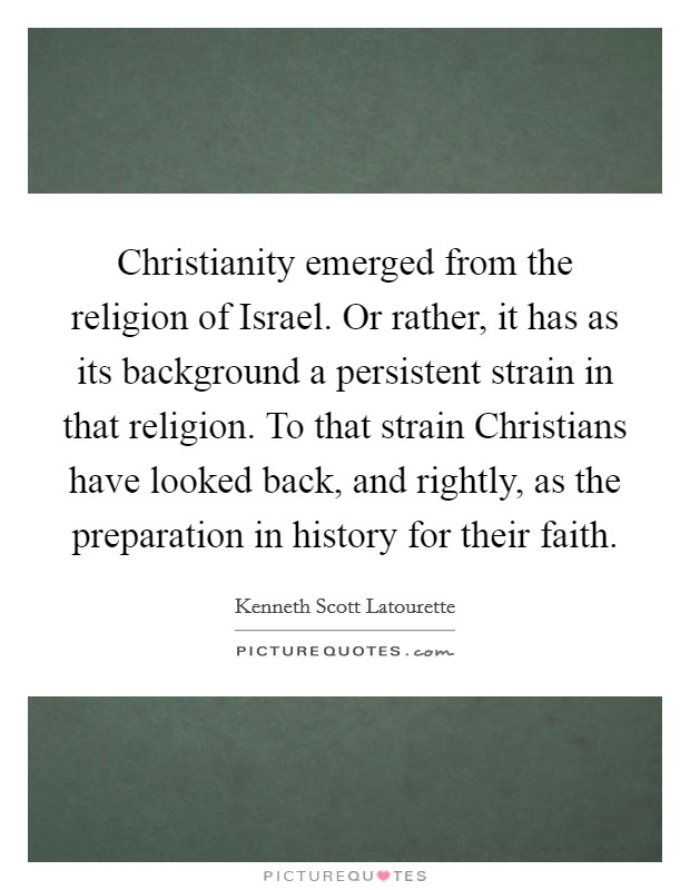 Christianity emerged from the religion of Israel. Or rather, it has as its background a persistent strain in that religion. To that strain Christians have looked back, and rightly, as the preparation in history for their faith Picture Quote #1