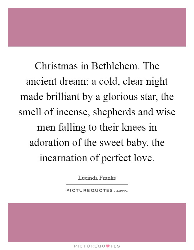 Christmas in Bethlehem. The ancient dream: a cold, clear night made brilliant by a glorious star, the smell of incense, shepherds and wise men falling to their knees in adoration of the sweet baby, the incarnation of perfect love Picture Quote #1