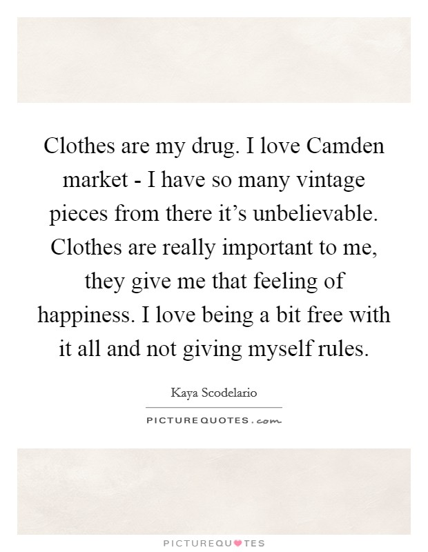 Clothes are my drug. I love Camden market - I have so many vintage pieces from there it's unbelievable. Clothes are really important to me, they give me that feeling of happiness. I love being a bit free with it all and not giving myself rules Picture Quote #1