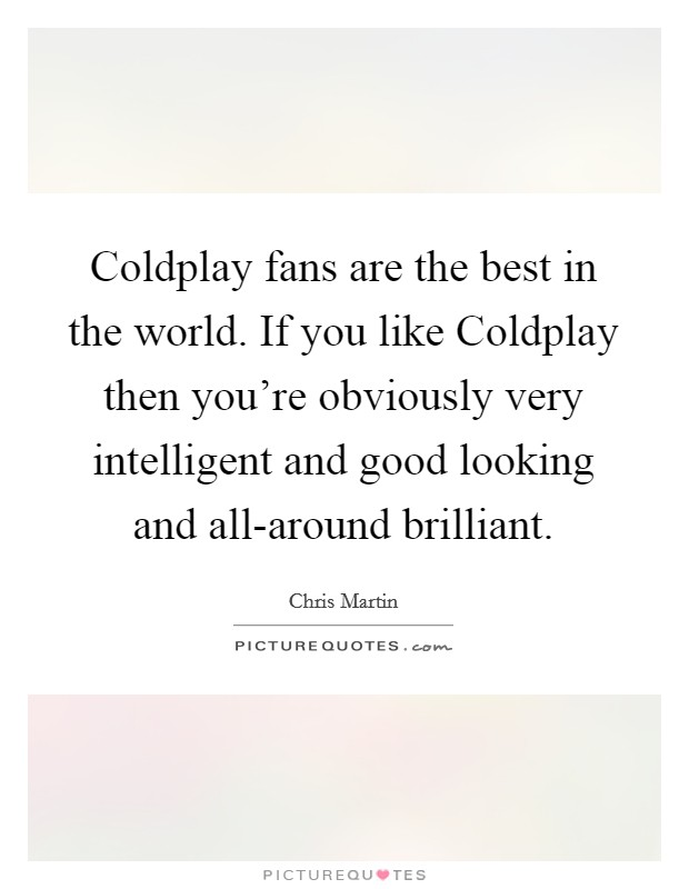 Coldplay fans are the best in the world. If you like Coldplay then you're obviously very intelligent and good looking and all-around brilliant Picture Quote #1