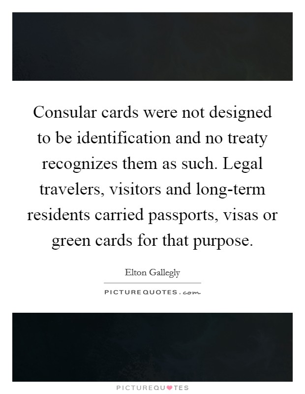 Consular cards were not designed to be identification and no treaty recognizes them as such. Legal travelers, visitors and long-term residents carried passports, visas or green cards for that purpose Picture Quote #1