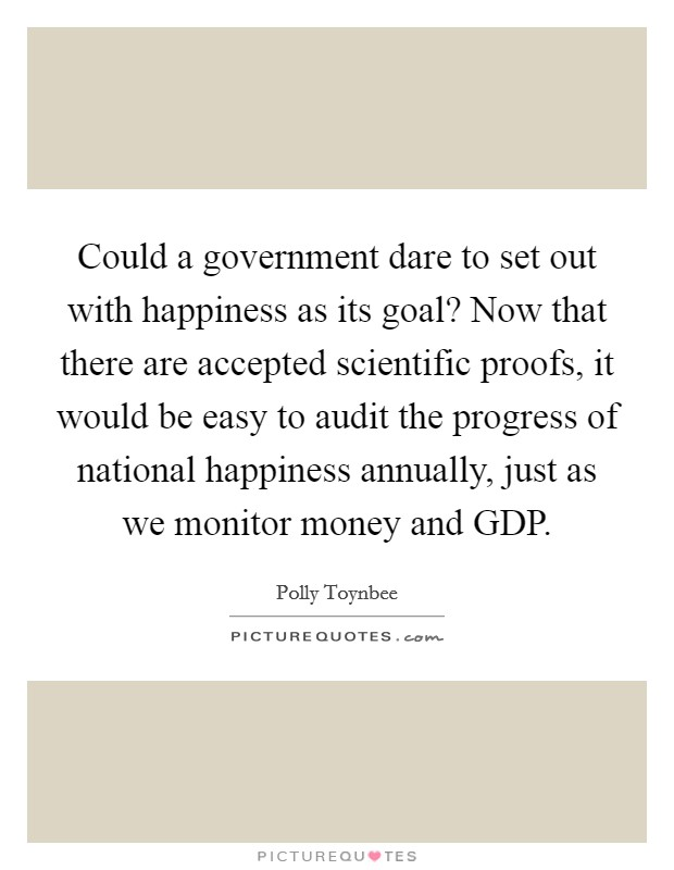 Could a government dare to set out with happiness as its goal? Now that there are accepted scientific proofs, it would be easy to audit the progress of national happiness annually, just as we monitor money and GDP Picture Quote #1