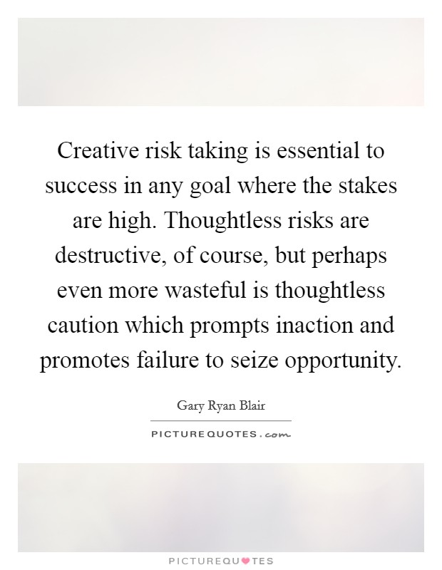 Creative risk taking is essential to success in any goal where the stakes are high. Thoughtless risks are destructive, of course, but perhaps even more wasteful is thoughtless caution which prompts inaction and promotes failure to seize opportunity Picture Quote #1