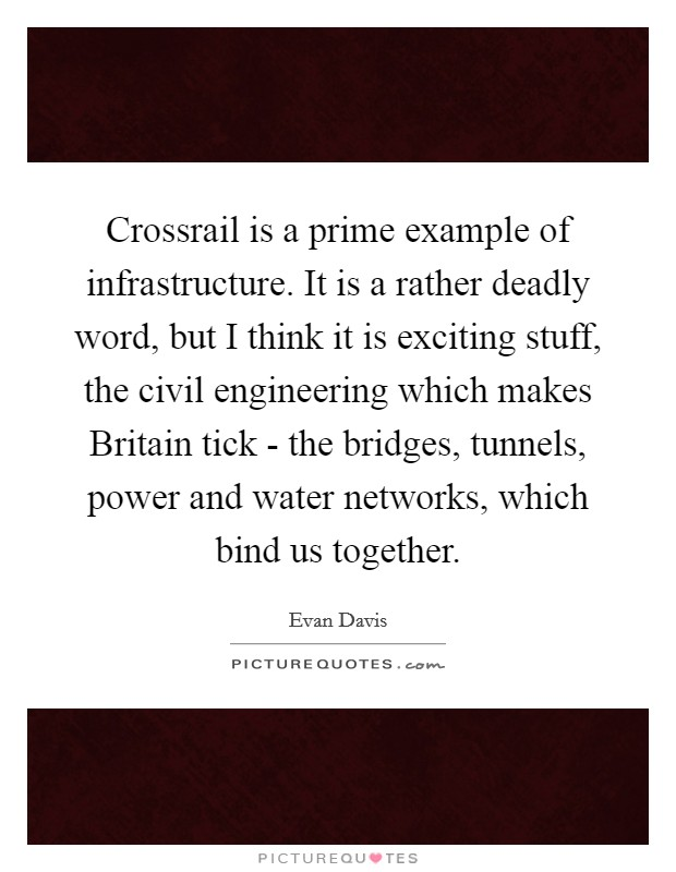 Crossrail is a prime example of infrastructure. It is a rather deadly word, but I think it is exciting stuff, the civil engineering which makes Britain tick - the bridges, tunnels, power and water networks, which bind us together Picture Quote #1