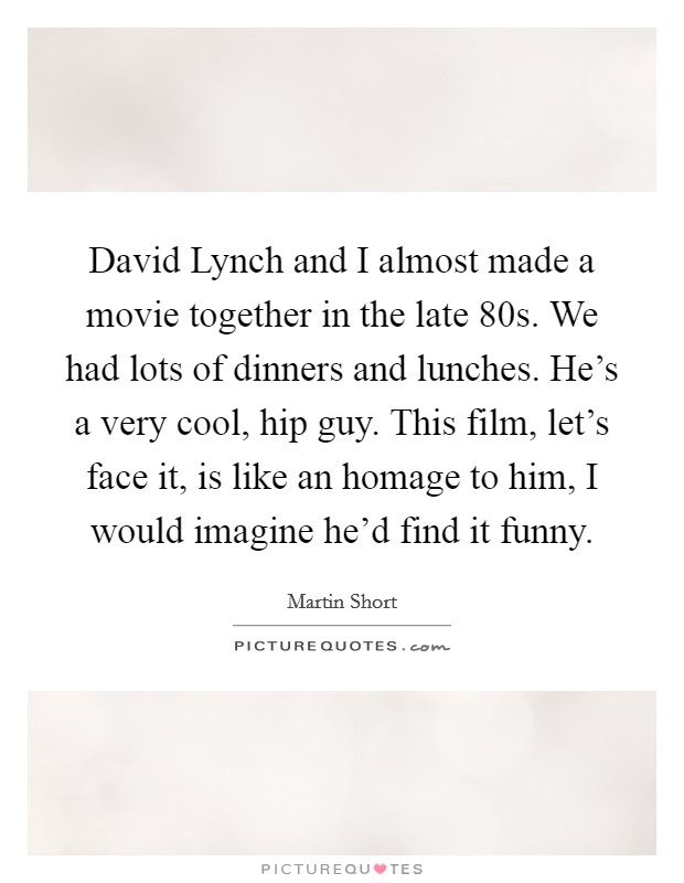 David Lynch and I almost made a movie together in the late  80s. We had lots of dinners and lunches. He's a very cool, hip guy. This film, let's face it, is like an homage to him, I would imagine he'd find it funny Picture Quote #1