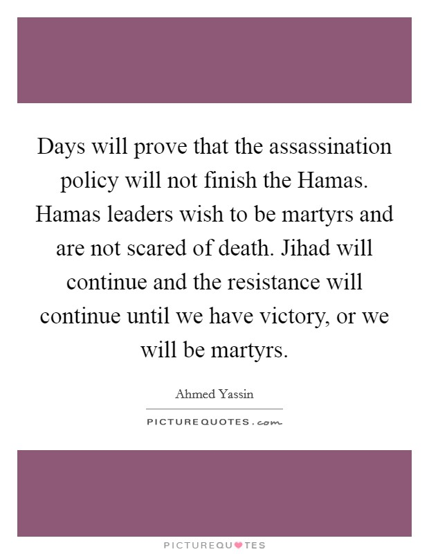 Days will prove that the assassination policy will not finish the Hamas. Hamas leaders wish to be martyrs and are not scared of death. Jihad will continue and the resistance will continue until we have victory, or we will be martyrs Picture Quote #1