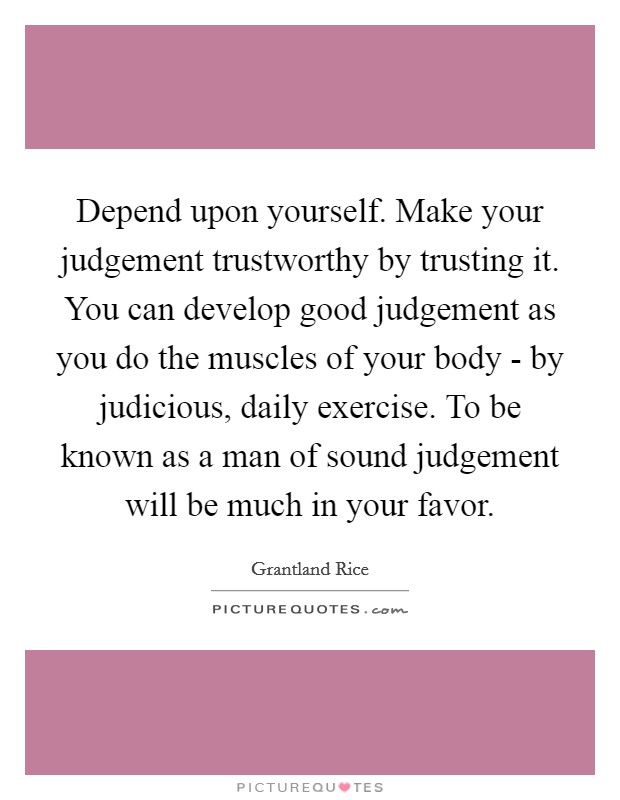 Depend upon yourself. Make your judgement trustworthy by trusting it. You can develop good judgement as you do the muscles of your body - by judicious, daily exercise. To be known as a man of sound judgement will be much in your favor Picture Quote #1