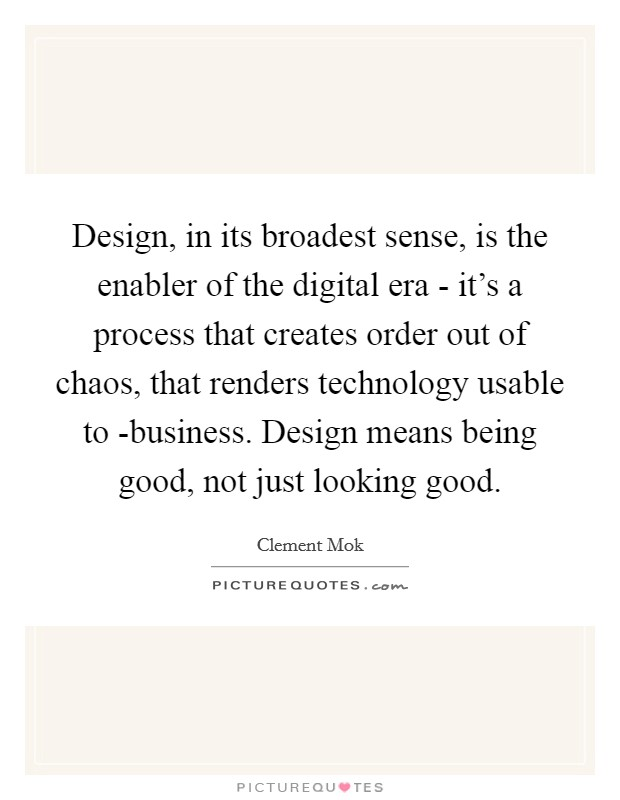 Design, in its broadest sense, is the enabler of the digital era - it's a process that creates order out of chaos, that renders technology usable to -business. Design means being good, not just looking good Picture Quote #1