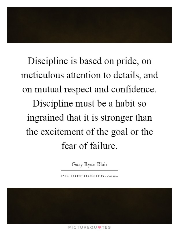 Discipline is based on pride, on meticulous attention to details, and on mutual respect and confidence. Discipline must be a habit so ingrained that it is stronger than the excitement of the goal or the fear of failure Picture Quote #1