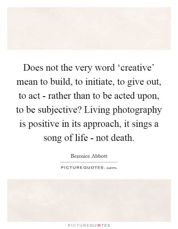 Does not the very word 'creative' mean to build, to initiate, to give out, to act - rather than to be acted upon, to be subjective? Living photography is positive in its approach, it sings a song of life - not death Picture Quote #1