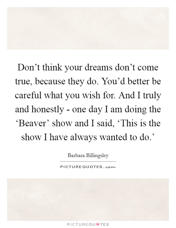Don't think your dreams don't come true, because they do. You'd better be careful what you wish for. And I truly and honestly - one day I am doing the 'Beaver' show and I said, 'This is the show I have always wanted to do.' Picture Quote #1