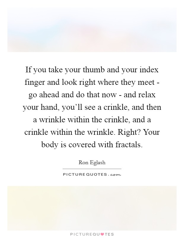 If you take your thumb and your index finger and look right where they meet - go ahead and do that now - and relax your hand, you'll see a crinkle, and then a wrinkle within the crinkle, and a crinkle within the wrinkle. Right? Your body is covered with fractals Picture Quote #1