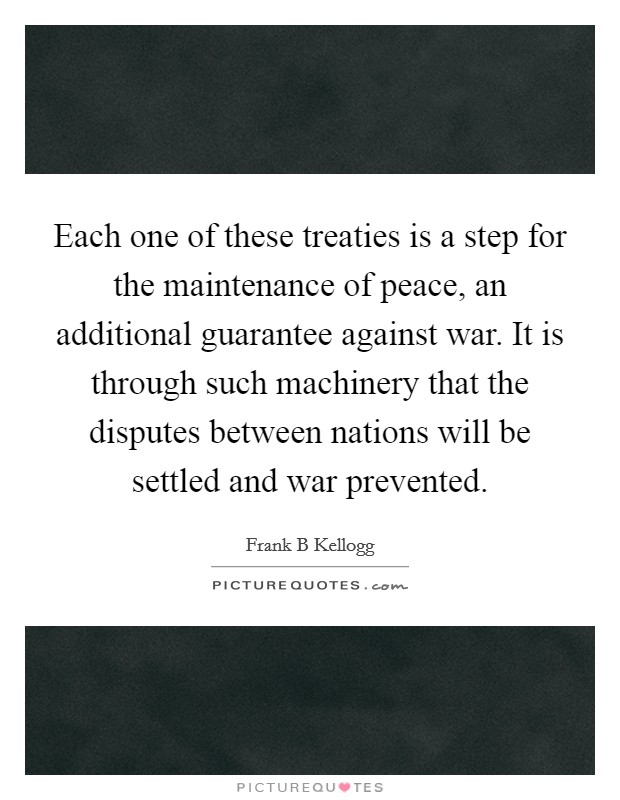Each one of these treaties is a step for the maintenance of peace, an additional guarantee against war. It is through such machinery that the disputes between nations will be settled and war prevented Picture Quote #1