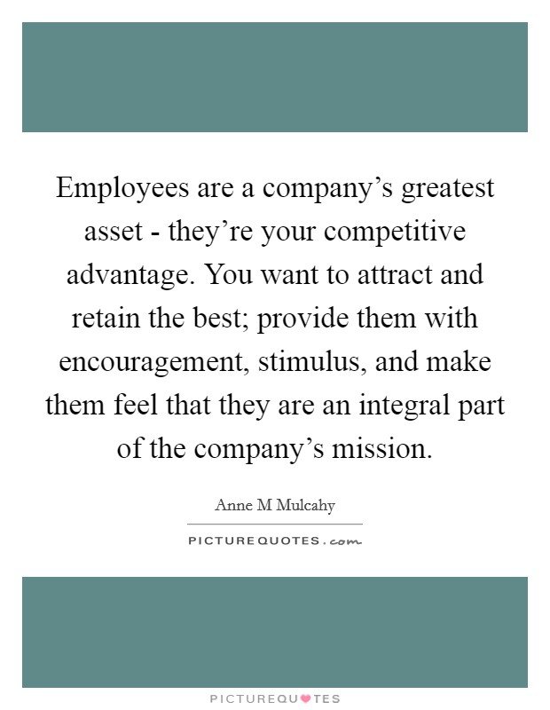 Employees are a company's greatest asset - they're your competitive advantage. You want to attract and retain the best; provide them with encouragement, stimulus, and make them feel that they are an integral part of the company's mission Picture Quote #1