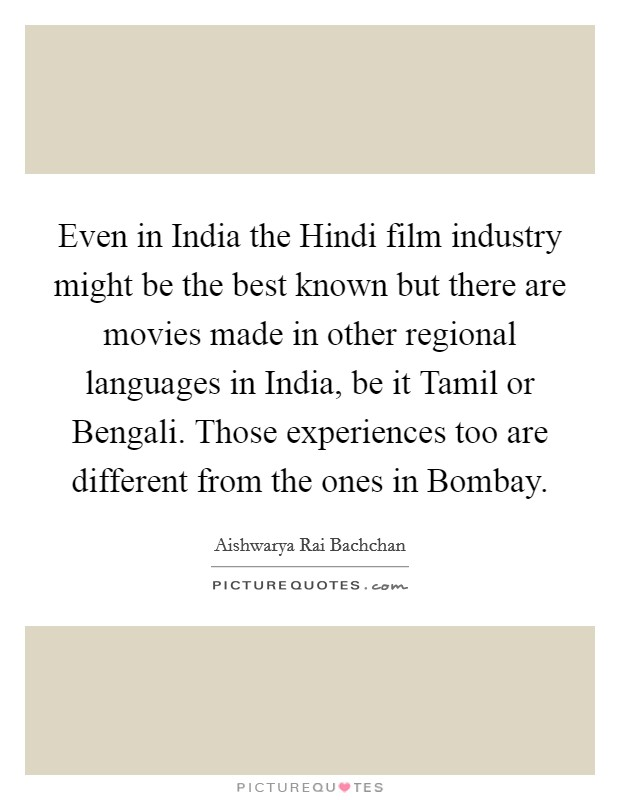Even in India the Hindi film industry might be the best known but there are movies made in other regional languages in India, be it Tamil or Bengali. Those experiences too are different from the ones in Bombay Picture Quote #1