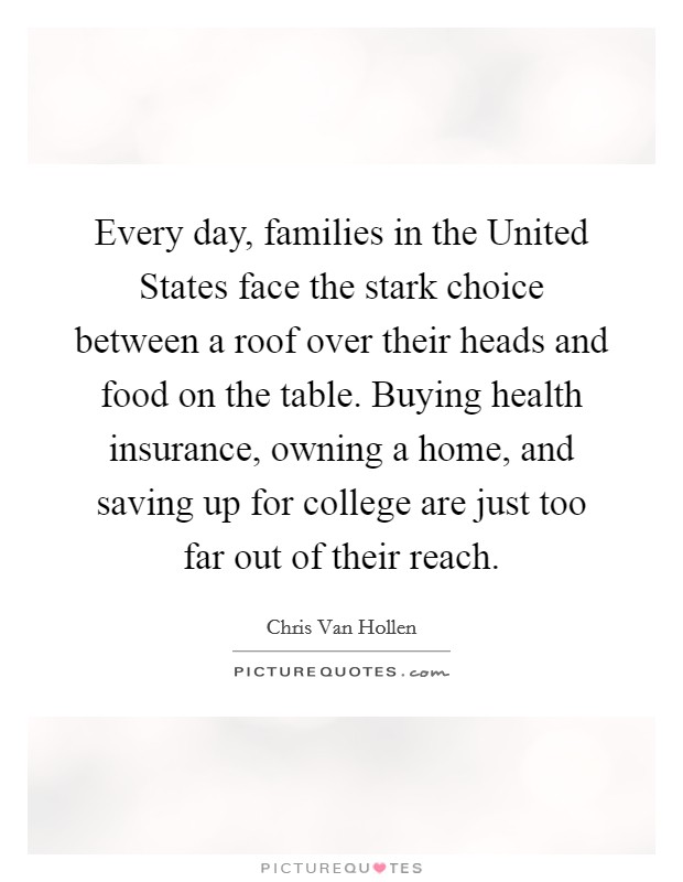 Every day, families in the United States face the stark choice between a roof over their heads and food on the table. Buying health insurance, owning a home, and saving up for college are just too far out of their reach Picture Quote #1